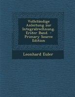 Vollständige Anleitung zur Integralrechnung. Erster Band. - Primary Source Edition