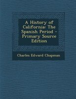 A History of California: The Spanish Period - Primary Source Edition