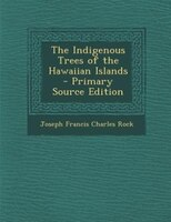 The Indigenous Trees of the Hawaiian Islands - Primary Source Edition