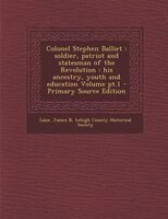Colonel Stephen Balliet: soldier, patriot and statesman of the Revolution : his ancestry, youth and education Volume pt.1 -