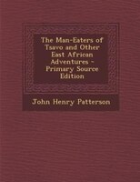 The Man-Eaters of Tsavo and Other East African Adventures - Primary Source Edition