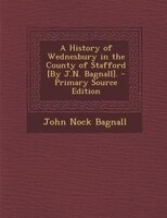 A History of Wednesbury in the County of Stafford [By J.N. Bagnall]. - Primary Source Edition