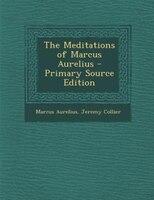 The Meditations of Marcus Aurelius - Primary Source Edition