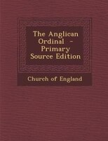 The Anglican Ordinal  - Primary Source Edition