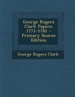 George Rogers Clark Papers: 1771-1781 - Primary Source Edition