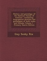 History and genealogy of the Eastman family of America: containing biographical sketches and genealogies of both males and females