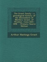 The Grant family: a genealogical history of the descendants of Matthew Grant, of Windsor, Conn.1601-1898