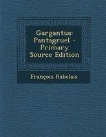Gargantua: Pantagruel - Primary Source Edition