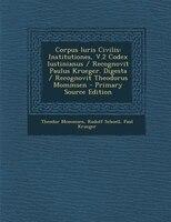 Corpus Iuris Civilis: Institutiones, V.2 Codex Iustinianus / Recognovit Paulus Krueger. Digesta / Recognovit Theodorus Mo