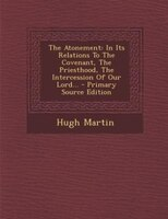 The Atonement: In Its Relations To The Covenant, The Priesthood, The Intercession Of Our Lord... - Primary Source