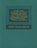 Venango County, Pennsylvania: Her Pioneers And People, Embracing A General History Of The County, And A Genealogical And Biograph