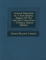 General Education In A Free Society Report Of The Harvard Committee - Primary Source Edition