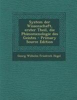 System der Wissenschaft, erster Theil, die Phänomenologie des Geistes - Primary Source Edition