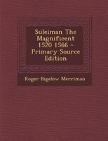 Suleiman The Magnificent 1520 1566 - Primary Source Edition