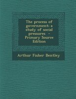 The process of government; a study of social pressures  - Primary Source Edition