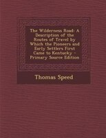 The Wilderness Road: A Description of the Routes of Travel by Which the Pioneers and Early Settlers First Came to Kentuc