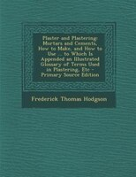 Plaster and Plastering: Mortars and Cements, How to Make, and How to Use ... to Which Is Appended an Illustrated Glossary o
