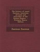 The history of count Zosimus, sometime advocate and chancellor of the Roman Empire  - Primary Source Edition