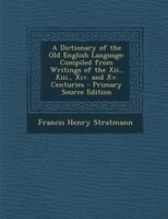 A Dictionary of the Old English Language: Compiled from Writings of the Xii., Xiii., Xiv. and Xv. Centuries - Primary Source Editi