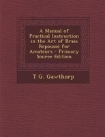 A Manual of Practical Instruction in the Art of Brass Repoussé for Amateurs - Primary Source Edition
