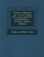 Three in Norway, by Two of Them [J.a. Lees and W.J. Clutterbuck]. - Primary Source Edition