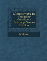 L'Impromptu De Versailles: Comédie - Primary Source Edition