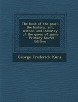 The book of the pearl; the history, art, science, and industry of the queen of gems  - Primary Source Edition