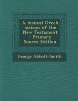 A manual Greek lexicon of the New Testament  - Primary Source Edition