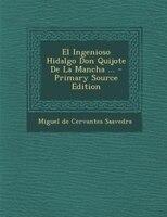 El Ingenioso Hidalgo Don Quijote De La Mancha ... - Primary Source Edition