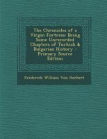 The Chronicles of a Virgin Fortress: Being Some Unrecorded Chapters of Turkish & Bulgarian History - Primary Source Edition