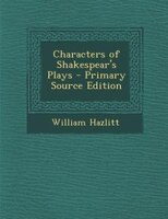 Characters of Shakespear's Plays - Primary Source Edition