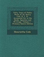 Fifty Years of Public Work of Sir Henry Cole, K. C. B., Accounted for in His Deeds, Speeches and Writings, Volume 1 - Primary Sour