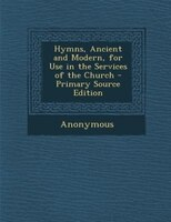 Hymns, Ancient and Modern, for Use in the Services of the Church - Primary Source Edition
