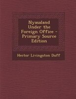Nyasaland Under the Foreign Office - Primary Source Edition