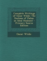Complete Writings of Oscar Wilde: The Duchess of Padua. an Ideal Husband - Primary Source Edition
