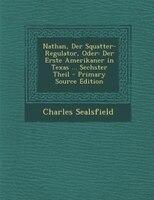 Nathan, Der Squatter-Regulator, Oder: Der Erste Amerikaner in Texas ... Sechster Theil - Primary Source Edition
