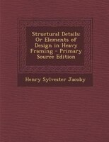 Structural Details: Or Elements of Design in Heavy Framing - Primary Source Edition