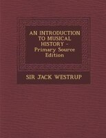 AN INTRODUCTION TO MUSICAL HISTORY - Primary Source Edition