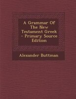A Grammar Of The New Testament Greek - Primary Source Edition