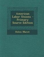 American Labor Unions - Primary Source Edition