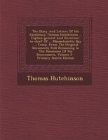 The Diary And Letters Of His Excellency Thomas Hutchinson ... Captain-general And Governor-in-chief Of ... Massachusetts Bay ...:
