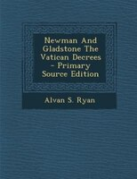 Newman And Gladstone The Vatican Decrees - Primary Source Edition