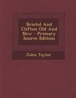 Bristol And Clifton Old And New - Primary Source Edition