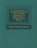 Dr. Georg Hessler, Ein kaiserlicher Diplomat und römischer Kardinal des 15. Jahrhunderts. - Primary Source Edition