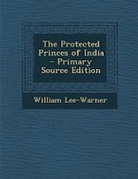 The Protected Princes of India - Primary Source Edition