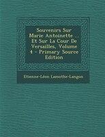 Souvenirs Sur Marie Antoinette ... Et Sur La Cour De Versailles, Volume 4 - Primary Source Edition