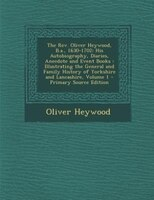 The Rev. Oliver Heywood, B.a., 1630-1702: His Autobiography, Diaries, Anecdote and Event Books : Illustrating the General and Fami