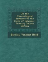 On the Chronological Sequence of the Coins of Ephesus - Primary Source Edition