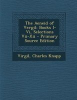 The Aeneid of Vergil: Books I-Vi, Selections Vii-Xii - Primary Source Edition