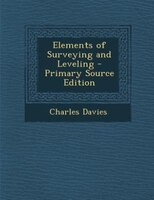 Elements of Surveying and Leveling - Primary Source Edition